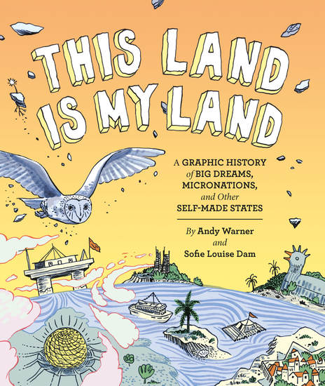This Land is My Land - A Graphic History of Big Dreams Micronations and Other Self-Made States - cover