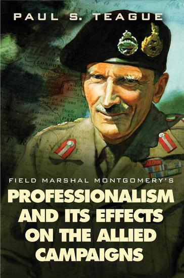 Field Marshal Montgomery's Professionalism and Its Effects On the Allied Campaigns - cover