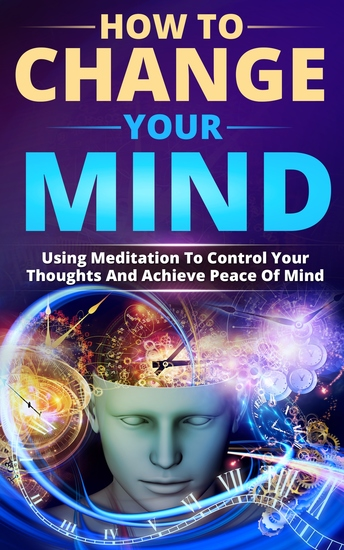 How To Change Your Mind - Using Meditation To Control Your Thoughts And Achieve Piece Of Mind - cover