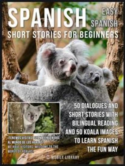 Spanish Short Stories For Beginners (Easy Spanish) - 50 dialogues and short stories with bilingual reading and Koala images to learn Spanish the fun way - cover