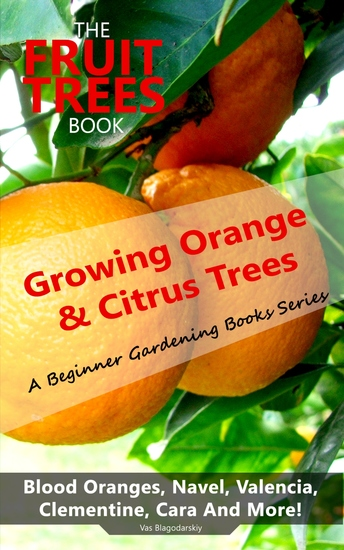 The Fruit Trees Book: Growing Orange & Citrus Trees - Blood Oranges Navel Valencia Clementine Cara And More - DIY Planting Irrigation Fertilizing Pest Prevention Leaf Sampling & Soil Analysis - cover