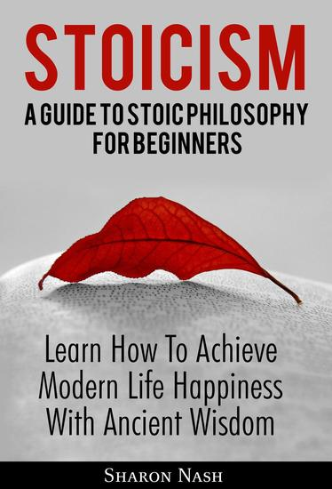 Stoicism: A Guide To Stoic Philosophy For Beginners; Learn How To Achieve Modern Life Happiness With Ancient Wisdom - cover