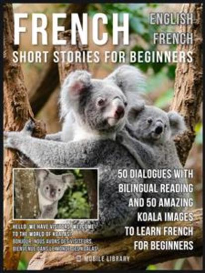 French Short Stories for Beginners - English French - 50 Dialogues with bilingual reading and 50 amazing Koala images to Learn French for Beginners - cover