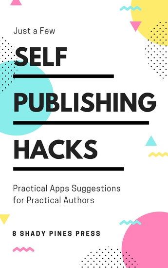 Self Publishing Hacks: Practical Suggestions for Practical Authors - Practical Suggestions for Practical Authors - cover