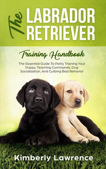 The Labrador Retriever Training Handbook: The Essential Guide To Potty Training Your Puppy Teaching Commands Dog Socialization And Curbing Bad Behavior - cover