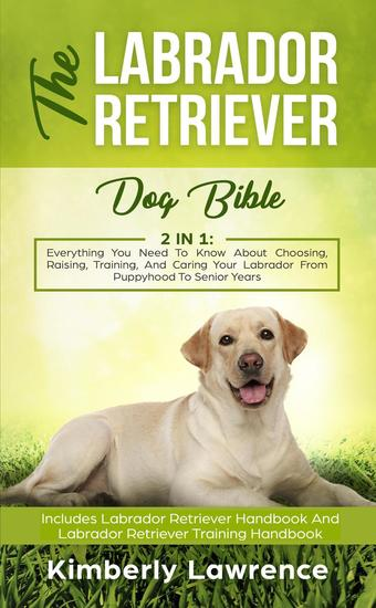 The Labrador Retriever Dog Bible: Everything You Need To Know About Choosing Raising Training And Caring Your Labrador From Puppyhood To Senior Years - cover