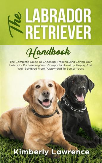 The Labrador Retriever Handbook: The Complete Guide To Choosing Training And Caring Your Labrador For Keeping Your Companion Healthy Happy And Well-Behaved From Puppyhood To Senior Years - cover