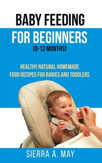 Baby Feeding For Beginners (0-12 Months) - Healthy Natural Homemade Food Recipes For Babies And Toddlers - cover