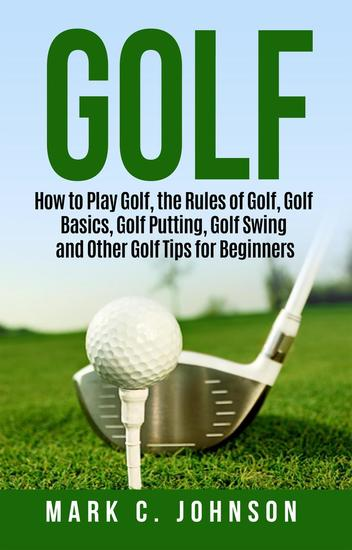 Golf: How to Play Golf the Rules of Golf Golf Basics Golf Putting Golf Swing and Other Golf Tips for Beginners - cover
