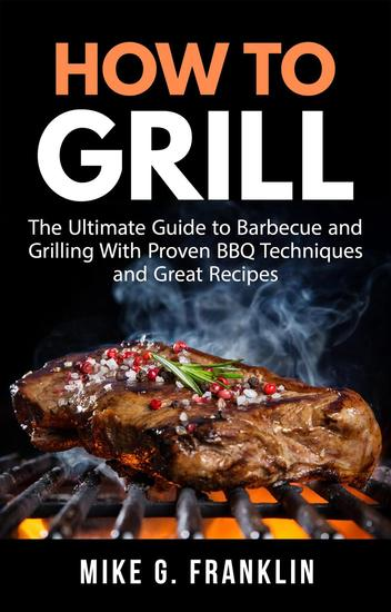 How to Grill: The Ultimate Guide to Barbecue and Grilling with Proven BBQ Techniques and Great Recipes - cover