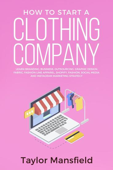 How to Start a Clothing Company: Learn Branding Business Outsourcing Graphic Design Fabric Fashion Line Apparel Shopify Fashion Social Media and Instagram Marketing Strategy - cover