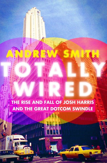 Totally Wired - The Rise and Fall of Josh Harris and The Great Dotcom Swindle - cover