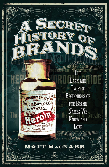 A Secret History of Brands - The Dark and Twisted Beginnings of the Brand Names We Know and Love - cover