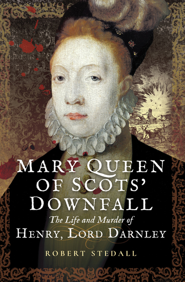 Mary Queen of Scots' Downfall - The Life and Murder of Henry Lord Darnley - cover