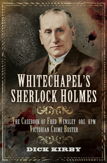 Whitechapel's Sherlock Holmes - The Casebook of Fred Wensley OBE KPM Victorian Crime Buster - cover