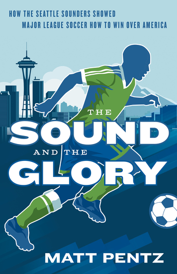 The Sound and the Glory - How the Seattle Sounders Showed Major League Soccer How to Win Over America - cover
