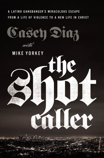 The Shot Caller - A Latino Gangbanger's Miraculous Escape from a Life of Violence to a New Life in Christ - cover