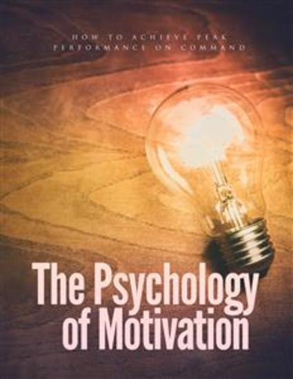 The Psychology Of Motivation - How To Achieve Peak Performance On Command - cover