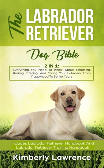 The Labrador Retriever Dog Bible - Everything You Need To Know About Choosing Raising Training And Caring Your Labrador From Puppyhood To Senior Years - cover