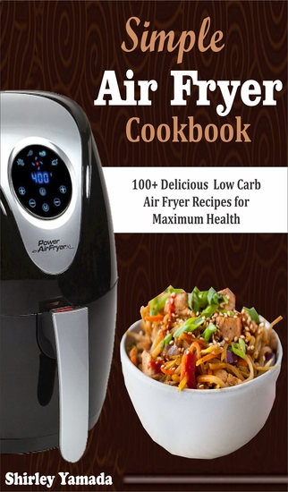 Simple Air Fryer Cookbook - 100+ Delicious Low Carb Air Fryer Recipes for Maximum Health - cover