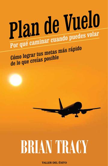Plan de vuelo: por qué caminar cuando puedes volar - Cómo lograr tus metas más rápido de lo que creías posible - cover