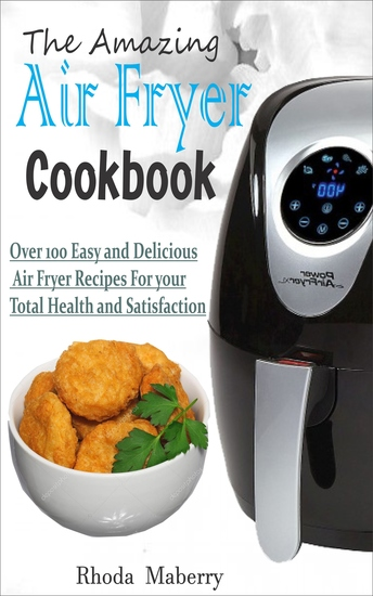 The Amazing Air Fryer Cookbook - Over 100 Easy and Delicious Air Fryer Recipes For your Total Health and Satisfaction - cover