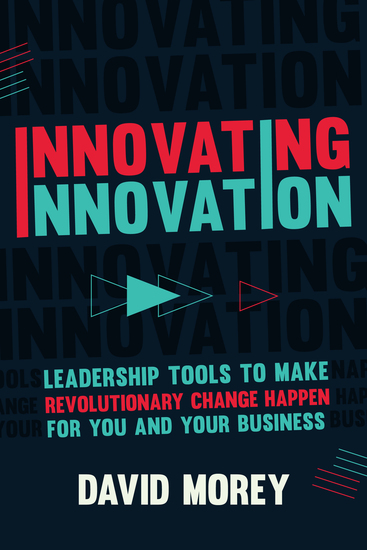 Innovating Innovation - Leadership Tools to Make Revolutionary Change Happen for You and Your Business - cover