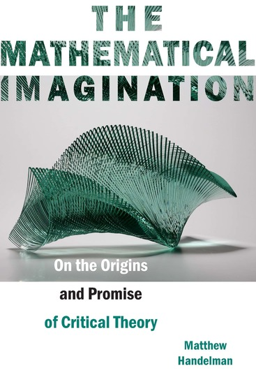 The Mathematical Imagination - On the Origins and Promise of Critical Theory - cover