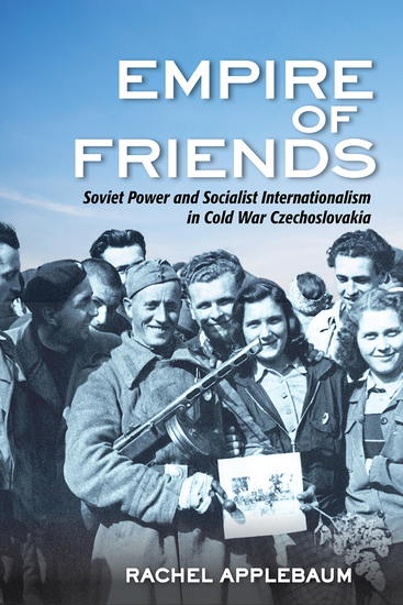 Empire of Friends - Soviet Power and Socialist Internationalism in Cold War Czechoslovakia - cover