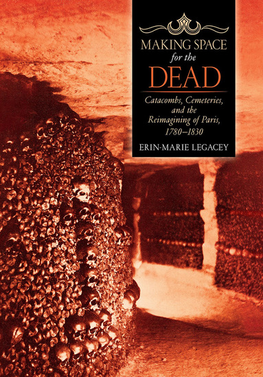 Making Space for the Dead - Catacombs Cemeteries and the Reimagining of Paris 1780–1830 - cover