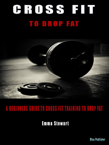Cross Fit to Drop Fat - A beginners guide to Cross Fit training to drop fat - cover