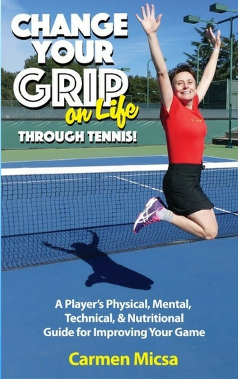 Change Your Grip on Life Through Tennis - A Player's Physical Mental Technical & Nutritional Guide for Improving Your Game - cover