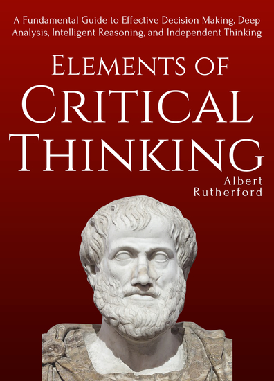 Elements of Critical Thinking - A Fundamental Guide to Effective Decision Making Deep Analysis Intelligent Reasoning and Independent Thinking - cover