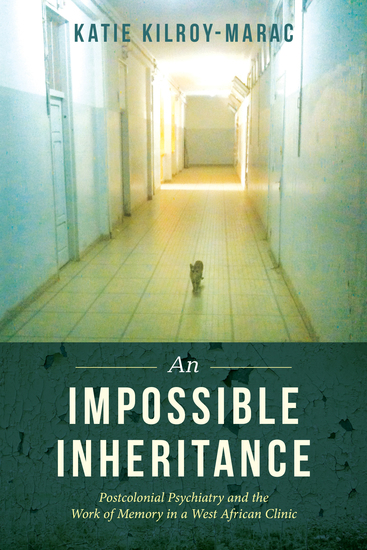 An Impossible Inheritance - Postcolonial Psychiatry and the Work of Memory in a West African Clinic - cover