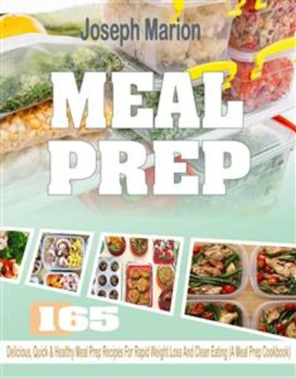 Meal Prep - 165 Delicious Quick & Healthy Meal Prep Recipes For Rapid Weight Loss And Clean Eating (A Meal Prep Cookbook) - cover