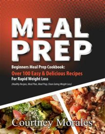 Meal Prep - Beginners Meal Prep Cookbook: Over 100 Easy & Delicious Recipes For Rapid Weight Loss (Healthy Recipes Meal Plan Meal Prep Clean Eating Weight Loss) - cover