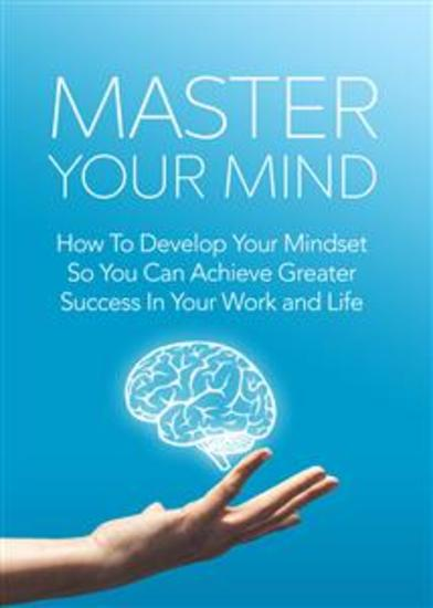 Master Your Mind - How To Develop Your Mindset So You Can Achieve Greater Success In Your Work and Life - cover