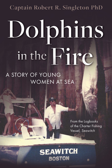 Dolphins in the Fire - A Story of Young Women at Sea - from the Log Books of the Fishing Vessel Seawitch - cover