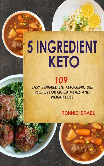 5 Ingredient Keto: 109 Easy 5 Ingredient Ketogenic Diet Recipes For Quick Meals And Weight Loss - cover