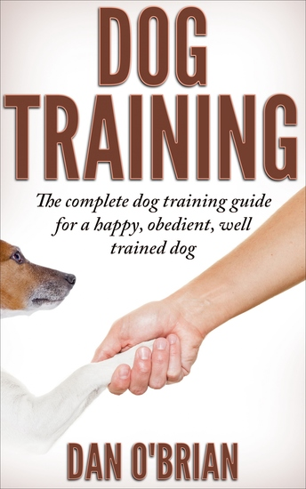 Dog Training - The Complete Dog Training Guide For A Happy Obedient Well Trained Dog - cover