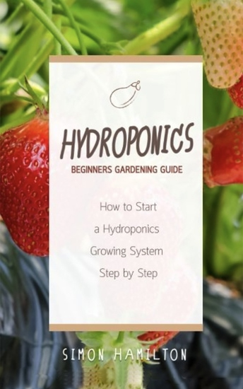 Hydroponics Beginners Gardening Guide - How to Start a Hydroponics Growing System Step by Step - cover