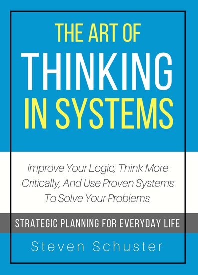 The Art of Thinking in Systems - Improve Your Logic Think More Critically and Use Proven Systems To Solve Your Problems - cover