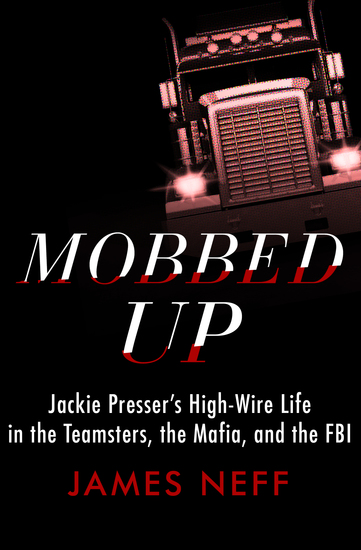 Mobbed Up - Jackie Presser's High-Wire Life in the Teamsters the Mafia and the FBI - cover