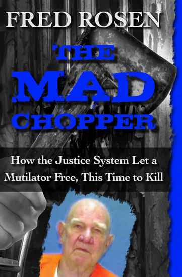 The Mad Chopper - How the Justice System Let a Mutilator Free This Time to Kill - cover
