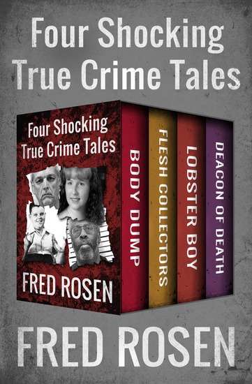 Four Shocking True Crime Tales - Body Dump Flesh Collectors Lobster Boy and Deacon of Death - cover