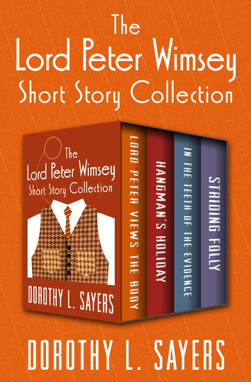 The Lord Peter Wimsey Short Story Collection - Lord Peter Views the Body Hangman's Holiday In the Teeth of the Evidence and Striding Folly - cover