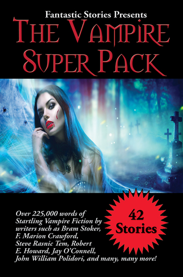 Fantastic Stories Presents The Vampire Super Pack - Over 225000 words of startling Vampire fiction by writers such as Bram Stoker F Marion Crawford Steve Rasnic Tem Robert E Howard Jay O'Connell John William Polidori and many many more! - cover