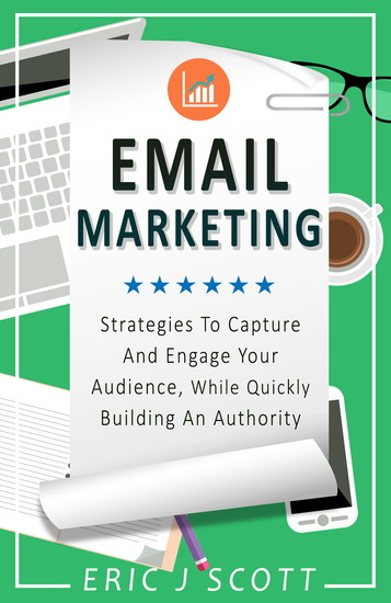 Email Marketing - Strategies To Capture And Engage Your Audience While Quickly Building An Authority - cover
