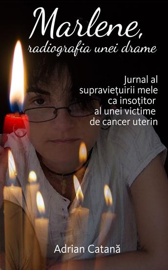 Marlene radiografia unei drame - Jurnal al supraviețuirii mele ca insoțitor al unei victime de cancer uterin - cover