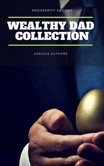 Wealthy Dad Classic Collection: What The Rich Read About Money - That The Poor And Middle Class Do Not! - Think and Grow Rich The Way to Wealth The Science of Getting Rich The Art of Money Getting - cover
